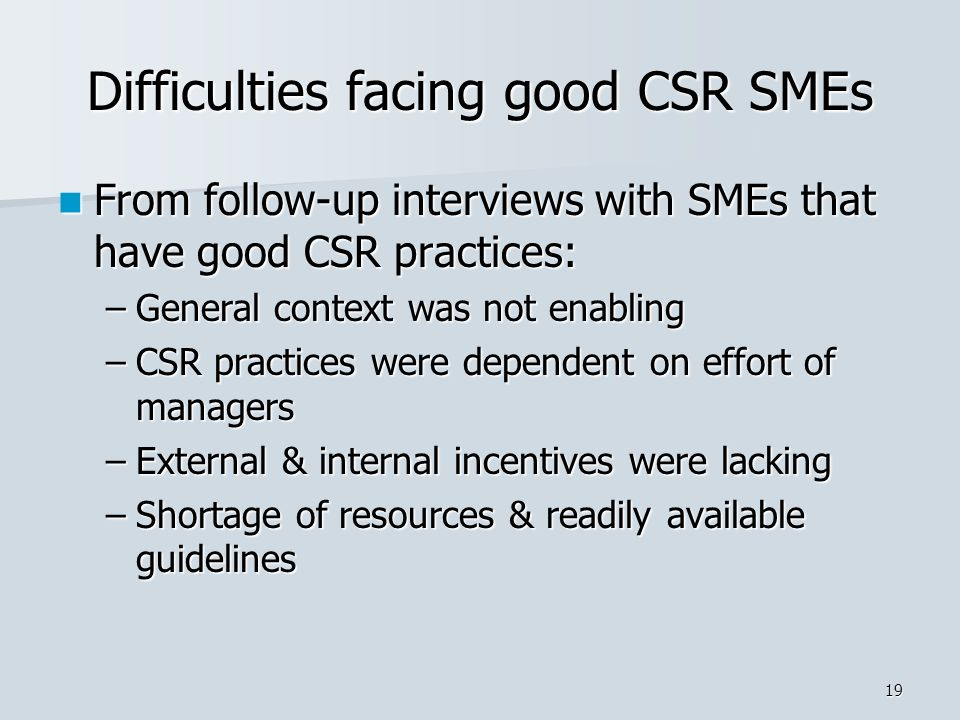 19 Difficulties facing good CSR SMEs From follow-up interviews with SMEs that have good CSR practices: From follow-up interviews with SMEs that have good CSR practices: –General context was not enabling –CSR practices were dependent on effort of managers –External & internal incentives were lacking –Shortage of resources & readily available guidelines