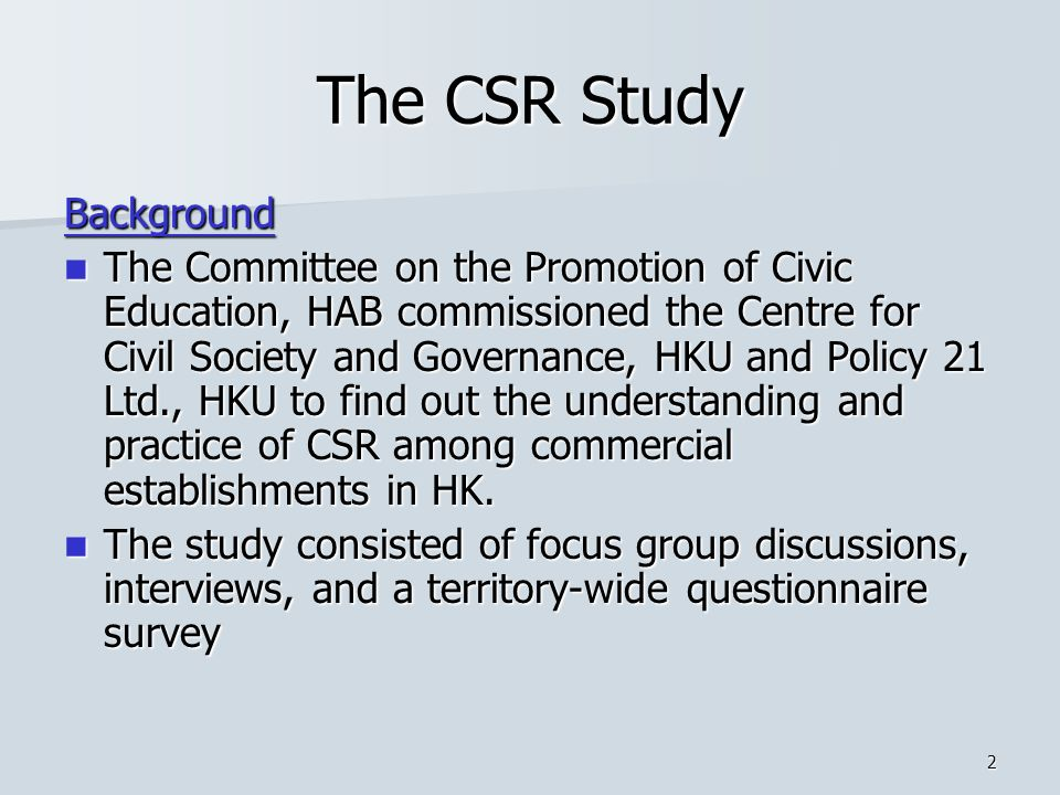 2 The CSR Study Background The Committee on the Promotion of Civic Education, HAB commissioned the Centre for Civil Society and Governance, HKU and Policy 21 Ltd., HKU to find out the understanding and practice of CSR among commercial establishments in HK.