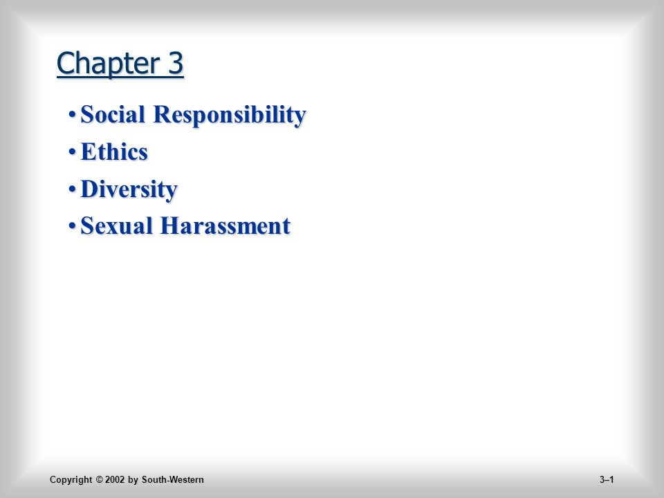 Copyright © 2002 by South-Western 3–1 Chapter 3 Social ResponsibilitySocial Responsibility EthicsEthics DiversityDiversity Sexual HarassmentSexual Harassment