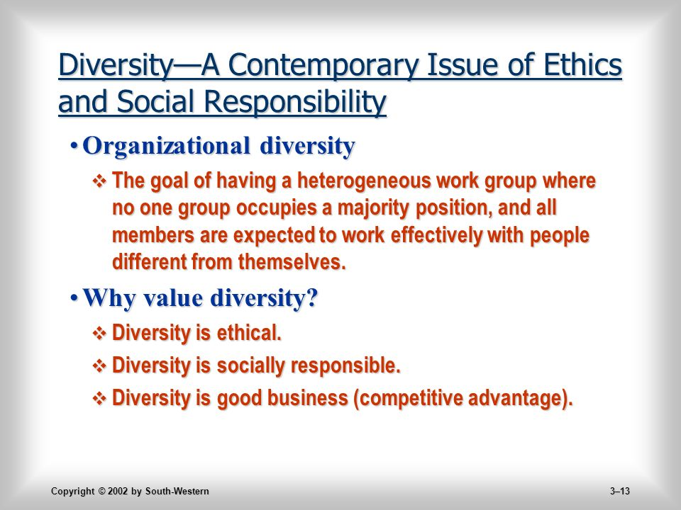 Copyright © 2002 by South-Western 3–13 Diversity—A Contemporary Issue of Ethics and Social Responsibility Organizational diversityOrganizational diversity  The goal of having a heterogeneous work group where no one group occupies a majority position, and all members are expected to work effectively with people different from themselves.