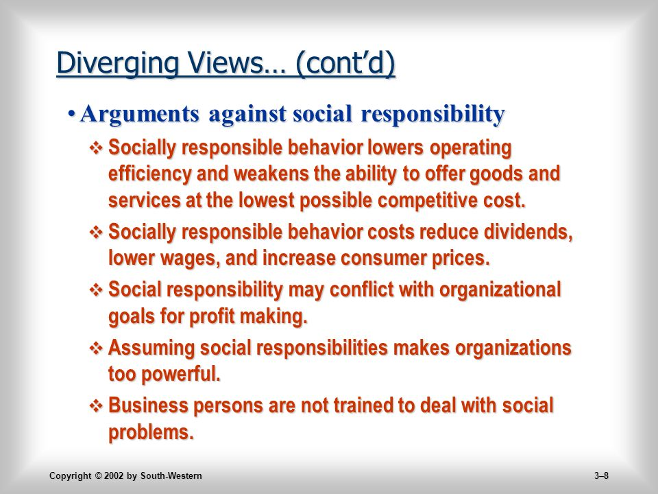 Copyright © 2002 by South-Western 3–8 Diverging Views… (cont'd) Arguments against social responsibilityArguments against social responsibility  Socially responsible behavior lowers operating efficiency and weakens the ability to offer goods and services at the lowest possible competitive cost.