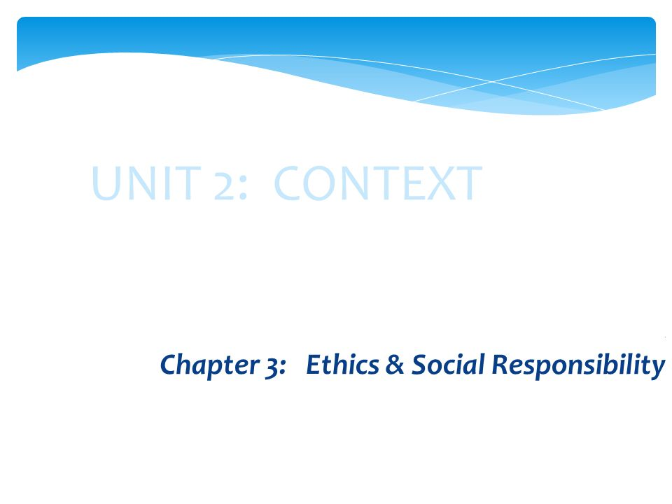 UNIT 2: CONTEXT. Chapter 3: Ethics & Social Responsibility