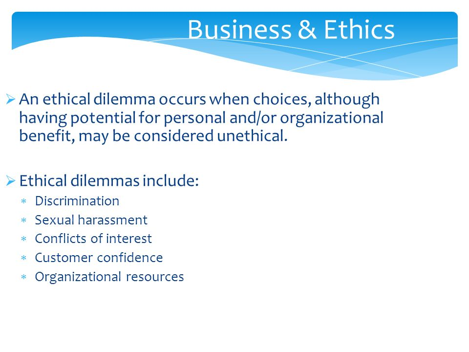  An ethical dilemma occurs when choices, although having potential for personal and/or organizational benefit, may be considered unethical.