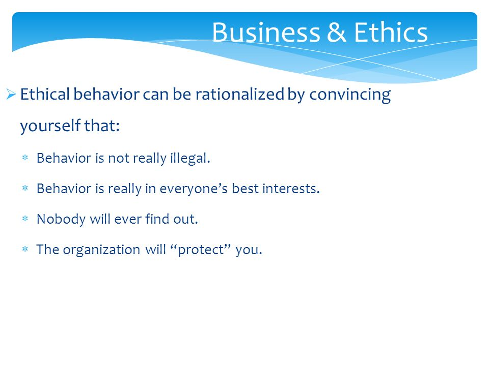  Ethical behavior can be rationalized by convincing yourself that:  Behavior is not really illegal.