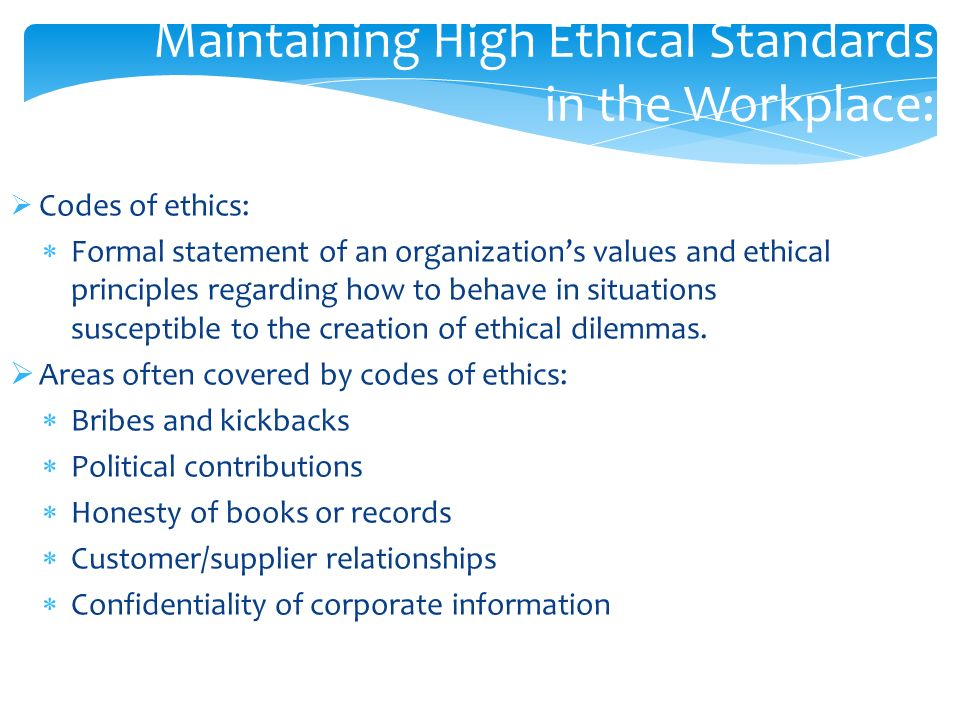  Codes of ethics:  Formal statement of an organization's values and ethical principles regarding how to behave in situations susceptible to the creation of ethical dilemmas.