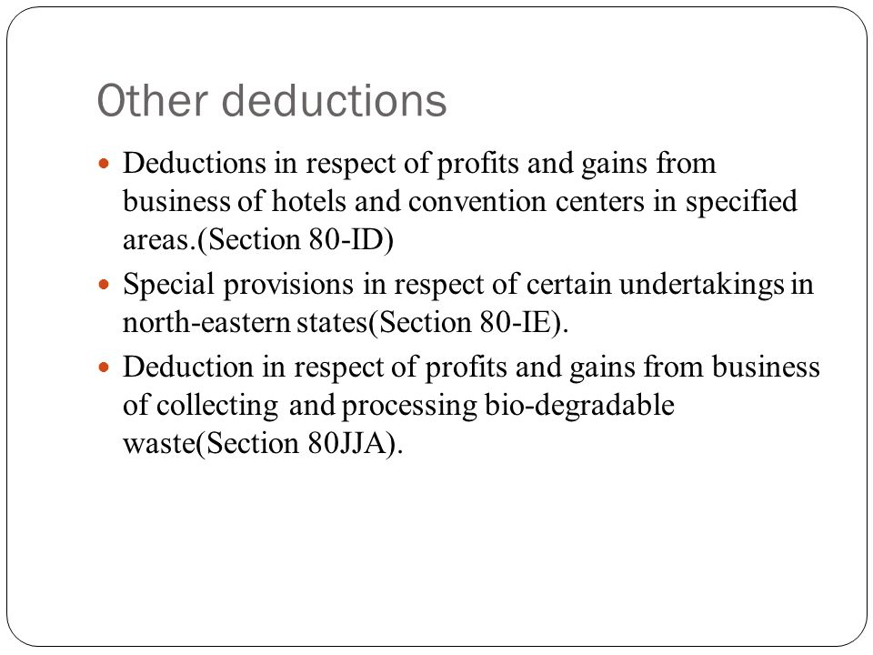Other deductions Deductions in respect of profits and gains from business of hotels and convention centers in specified areas.(Section 80-ID) Special provisions in respect of certain undertakings in north-eastern states(Section 80-IE).