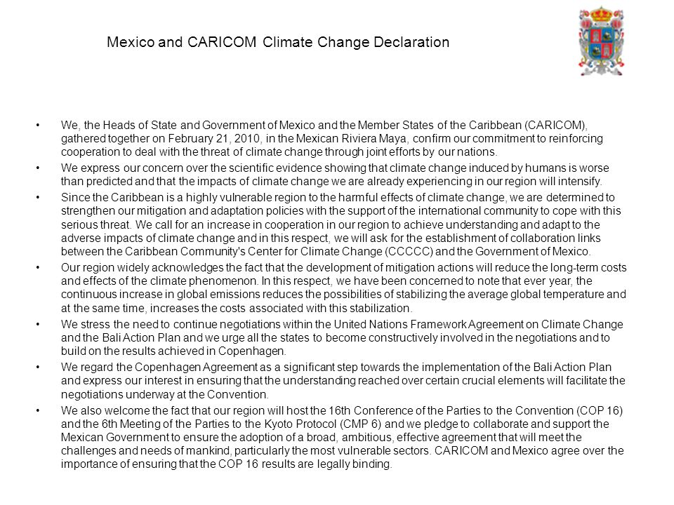 Mexico and CARICOM Climate Change Declaration We, the Heads of State and Government of Mexico and the Member States of the Caribbean (CARICOM), gathered together on February 21, 2010, in the Mexican Riviera Maya, confirm our commitment to reinforcing cooperation to deal with the threat of climate change through joint efforts by our nations.