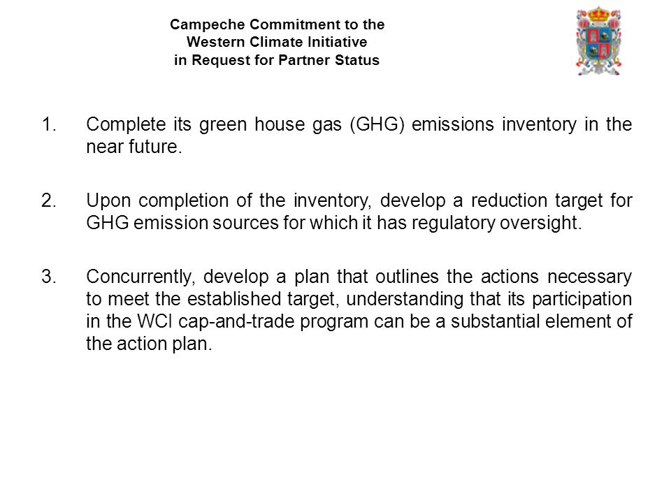 Campeche Commitment to the Western Climate Initiative in Request for Partner Status 1.Complete its green house gas (GHG) emissions inventory in the near future.