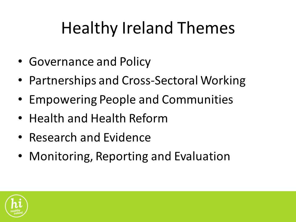 Healthy Ireland Themes Governance and Policy Partnerships and Cross-Sectoral Working Empowering People and Communities Health and Health Reform Research and Evidence Monitoring, Reporting and Evaluation