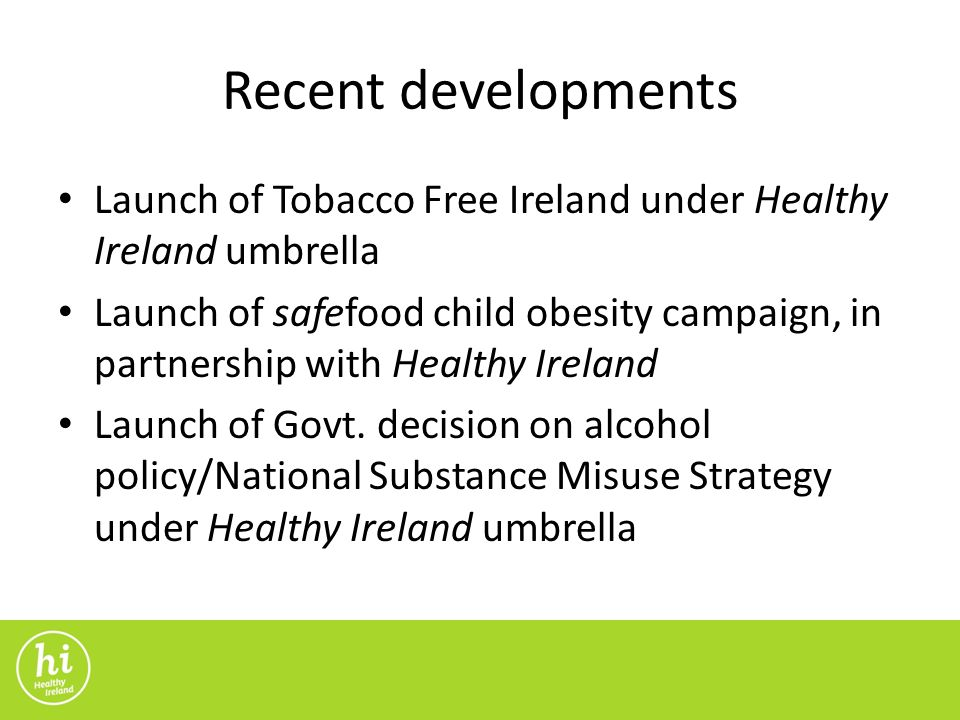 Recent developments Launch of Tobacco Free Ireland under Healthy Ireland umbrella Launch of safefood child obesity campaign, in partnership with Healthy Ireland Launch of Govt.