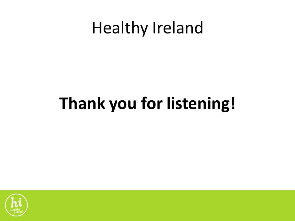 Healthy Ireland Thank you for listening!