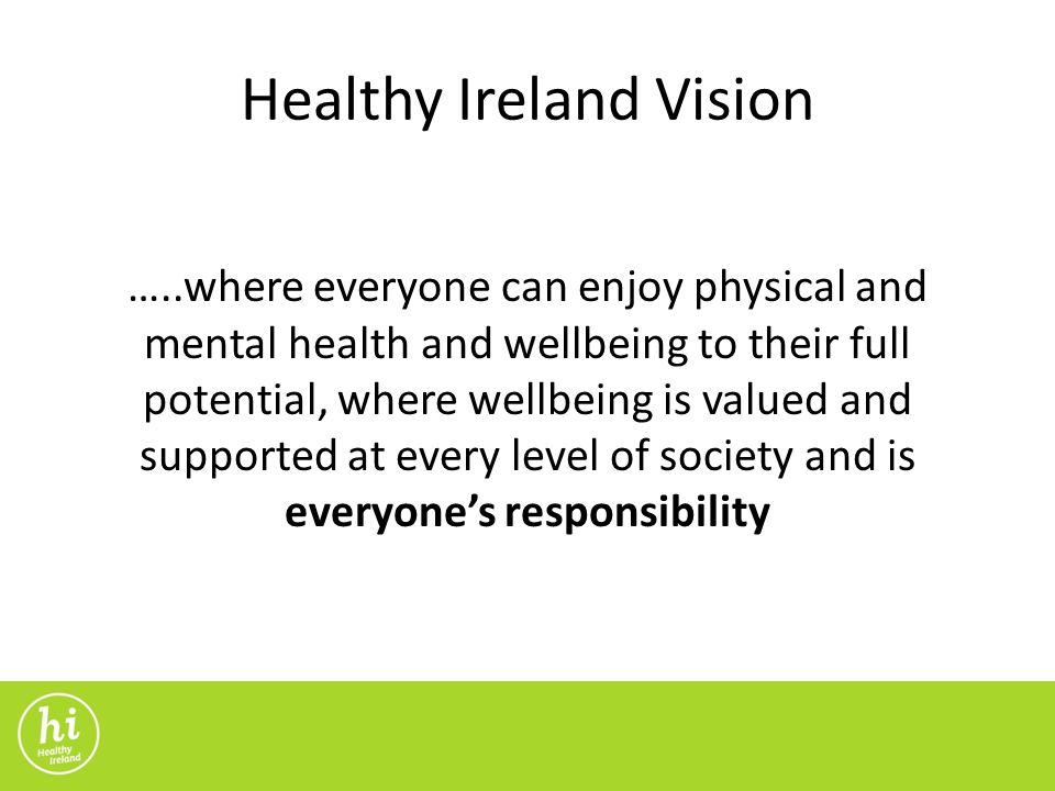 Healthy Ireland Vision …..where everyone can enjoy physical and mental health and wellbeing to their full potential, where wellbeing is valued and supported at every level of society and is everyone's responsibility