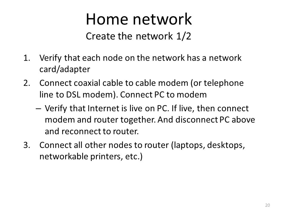 20 1.Verify that each node on the network has a network card/adapter 2.Connect coaxial cable to cable modem (or telephone line to DSL modem).