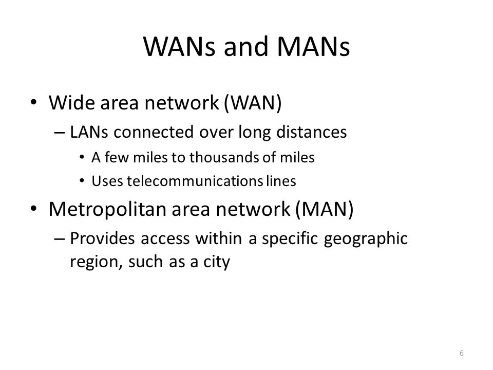 6 WANs and MANs Wide area network (WAN) – LANs connected over long distances A few miles to thousands of miles Uses telecommunications lines Metropolitan area network (MAN) – Provides access within a specific geographic region, such as a city