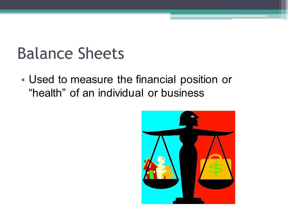 Balance Sheets Used to measure the financial position or health of an individual or business