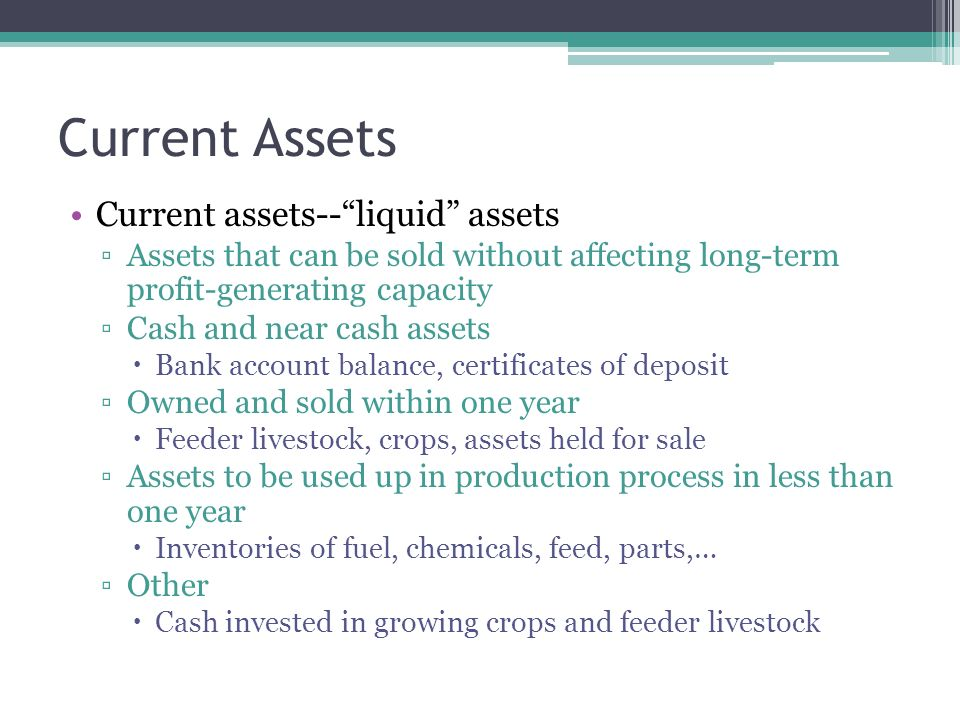 Current assets-- liquid assets ▫Assets that can be sold without affecting long-term profit-generating capacity ▫Cash and near cash assets  Bank account balance, certificates of deposit ▫Owned and sold within one year  Feeder livestock, crops, assets held for sale ▫Assets to be used up in production process in less than one year  Inventories of fuel, chemicals, feed, parts,… ▫Other  Cash invested in growing crops and feeder livestock Current Assets