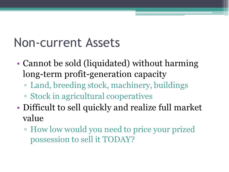 Cannot be sold (liquidated) without harming long-term profit-generation capacity ▫Land, breeding stock, machinery, buildings ▫Stock in agricultural cooperatives Difficult to sell quickly and realize full market value ▫How low would you need to price your prized possession to sell it TODAY.