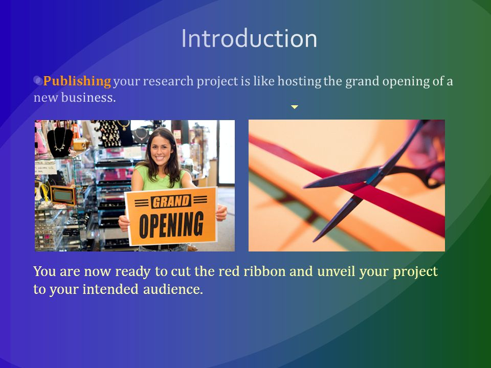 You are now ready to cut the red ribbon and unveil your project to your intended audience.