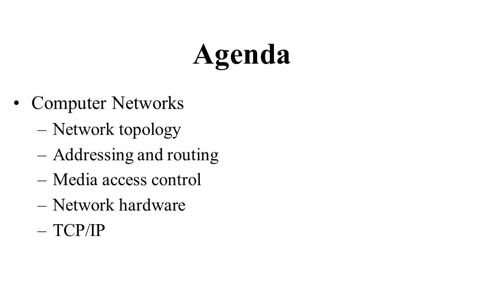 Agenda Computer Networks –Network topology –Addressing and routing –Media access control –Network hardware –TCP/IP