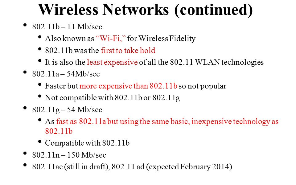 802.11b – 11 Mb/sec Also known as Wi-Fi, for Wireless Fidelity b was the first to take hold It is also the least expensive of all the WLAN technologies a – 54Mb/sec Faster but more expensive than b so not popular Not compatible with b or g g – 54 Mb/sec As fast as a but using the same basic, inexpensive technology as b Compatible with b n – 150 Mb/sec ac (still in draft), ad (expected February 2014) Wireless Networks (continued)
