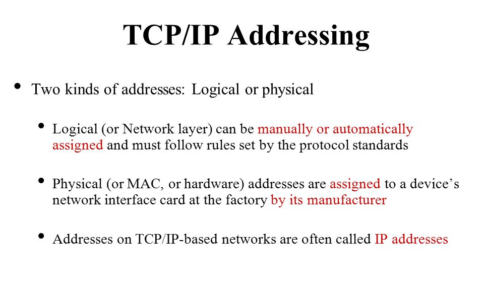 Two kinds of addresses: Logical or physical Logical (or Network layer) can be manually or automatically assigned and must follow rules set by the protocol standards Physical (or MAC, or hardware) addresses are assigned to a device's network interface card at the factory by its manufacturer Addresses on TCP/IP-based networks are often called IP addresses TCP/IP Addressing
