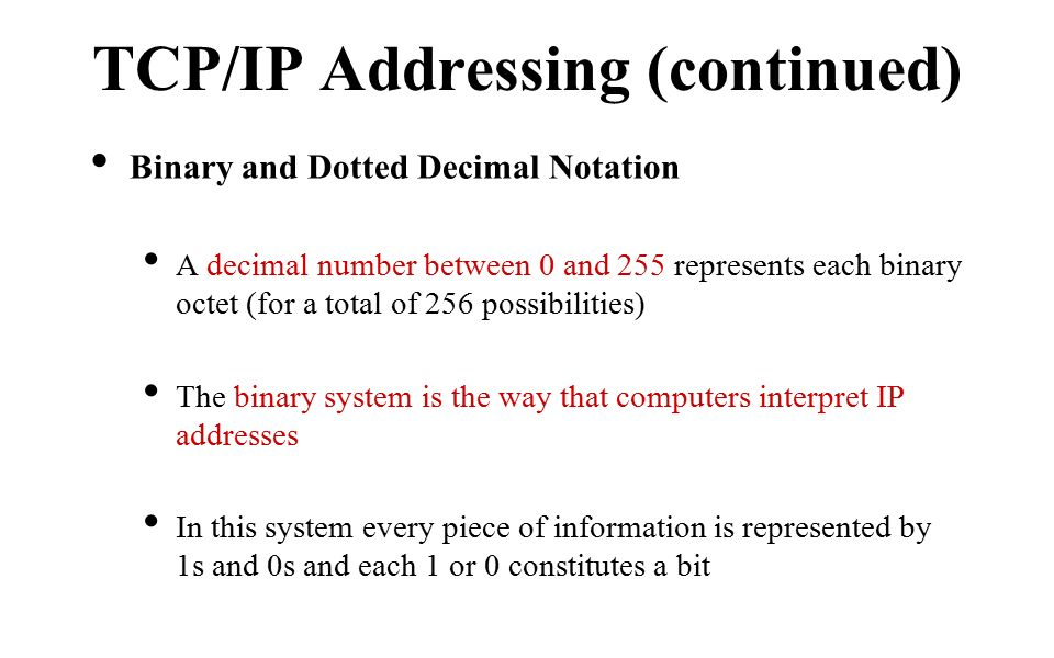 Binary and Dotted Decimal Notation A decimal number between 0 and 255 represents each binary octet (for a total of 256 possibilities) The binary system is the way that computers interpret IP addresses In this system every piece of information is represented by 1s and 0s and each 1 or 0 constitutes a bit TCP/IP Addressing (continued)