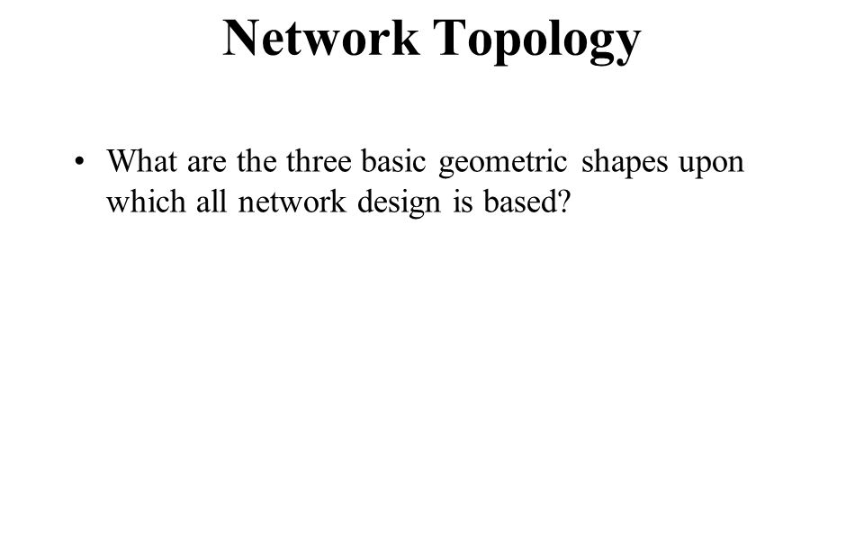 Network Topology What are the three basic geometric shapes upon which all network design is based