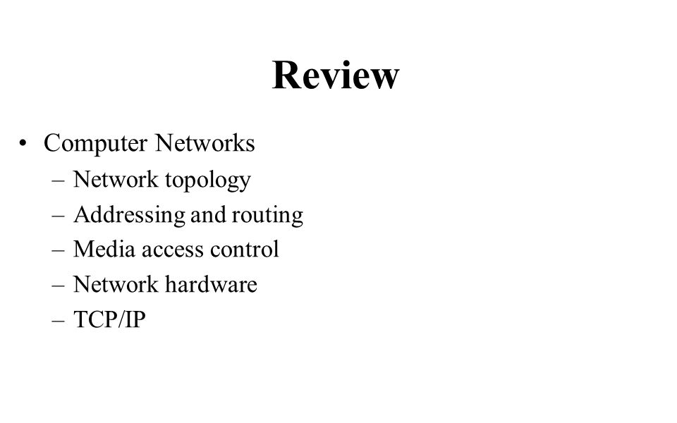 Review Computer Networks –Network topology –Addressing and routing –Media access control –Network hardware –TCP/IP