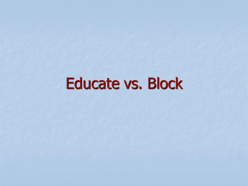 Educate vs. Block