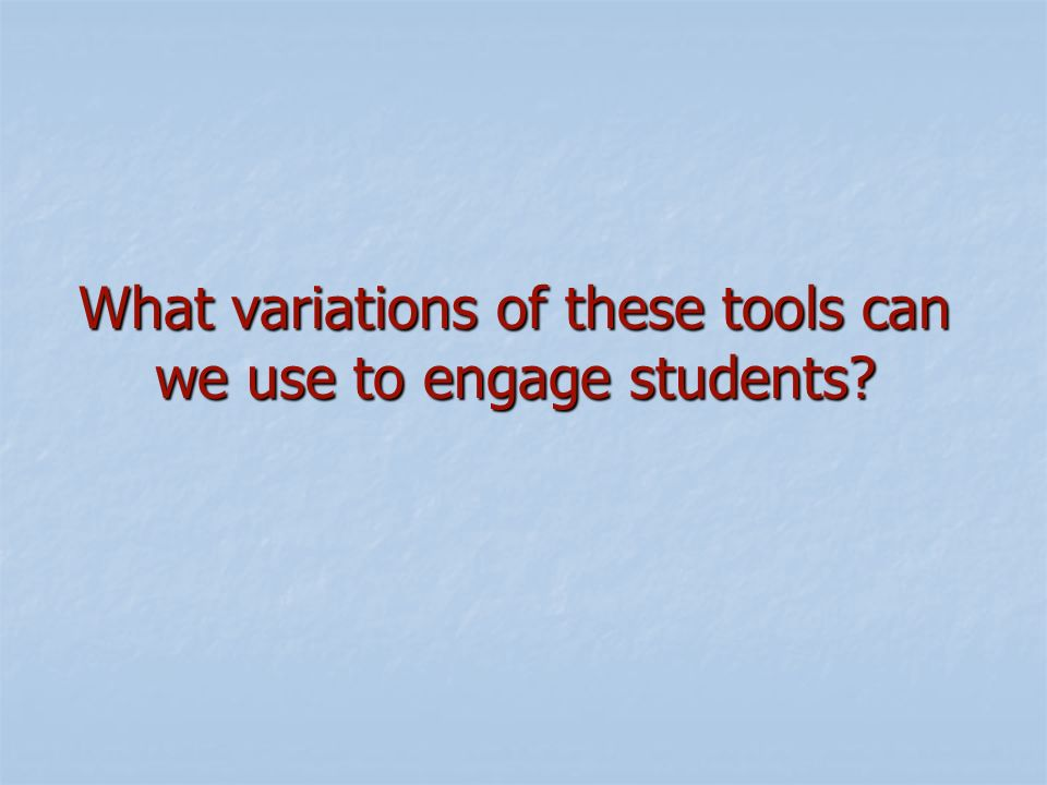 What variations of these tools can we use to engage students