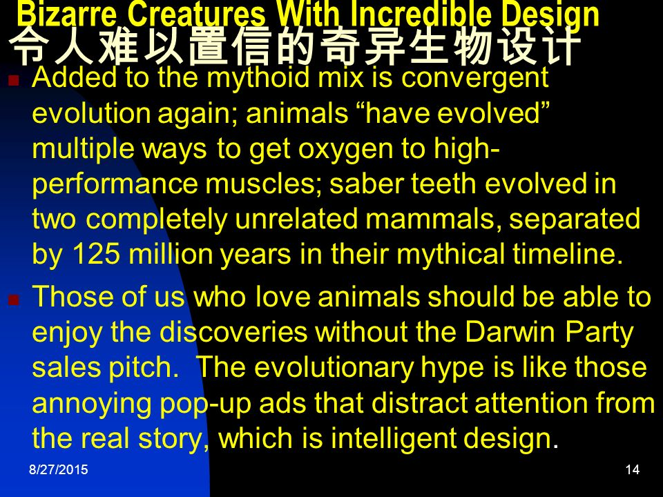 8/27/ Bizarre Creatures With Incredible Design 令人难以置信的奇异生物设计 Added to the mythoid mix is convergent evolution again; animals have evolved multiple ways to get oxygen to high- performance muscles; saber teeth evolved in two completely unrelated mammals, separated by 125 million years in their mythical timeline.