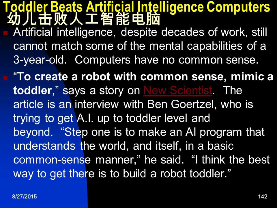 8/27/ Toddler Beats Artificial Intelligence Computers 幼儿击败人工智能电脑 Artificial intelligence, despite decades of work, still cannot match some of the mental capabilities of a 3-year-old.