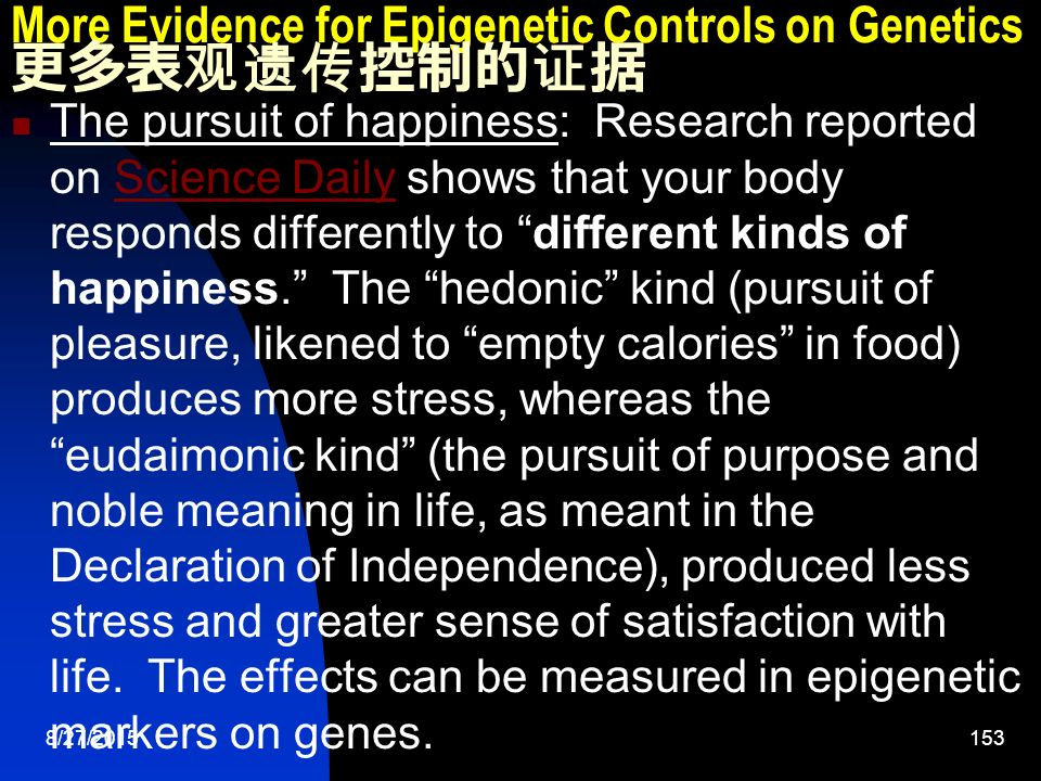 8/27/ More Evidence for Epigenetic Controls on Genetics 更多表观遗传控制的证据 The pursuit of happiness: Research reported on Science Daily shows that your body responds differently to different kinds of happiness. The hedonic kind (pursuit of pleasure, likened to empty calories in food) produces more stress, whereas the eudaimonic kind (the pursuit of purpose and noble meaning in life, as meant in the Declaration of Independence), produced less stress and greater sense of satisfaction with life.