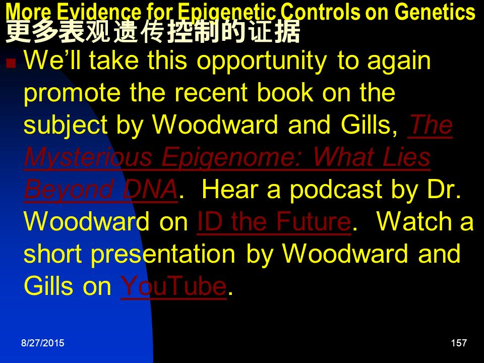 8/27/ More Evidence for Epigenetic Controls on Genetics 更多表观遗传控制的证据 We'll take this opportunity to again promote the recent book on the subject by Woodward and Gills, The Mysterious Epigenome: What Lies Beyond DNA.