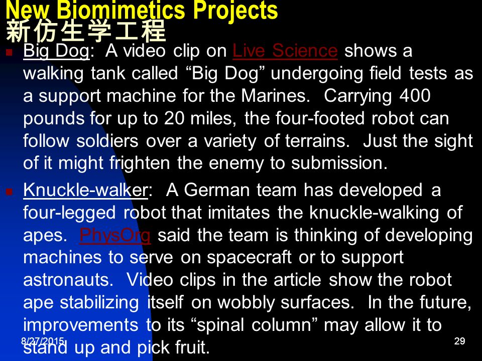 8/27/ New Biomimetics Projects 新仿生学工程 Big Dog: A video clip on Live Science shows a walking tank called Big Dog undergoing field tests as a support machine for the Marines.