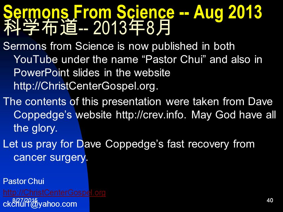 8/27/ Sermons From Science -- Aug 2013 科学布道 年 8 月 Sermons from Science is now published in both YouTube under the name Pastor Chui and also in PowerPoint slides in the website