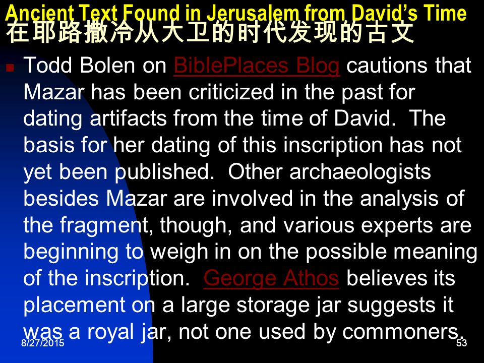 8/27/ Ancient Text Found in Jerusalem from David's Time 在耶路撒冷从大卫的时代发现的古文 Todd Bolen on BiblePlaces Blog cautions that Mazar has been criticized in the past for dating artifacts from the time of David.