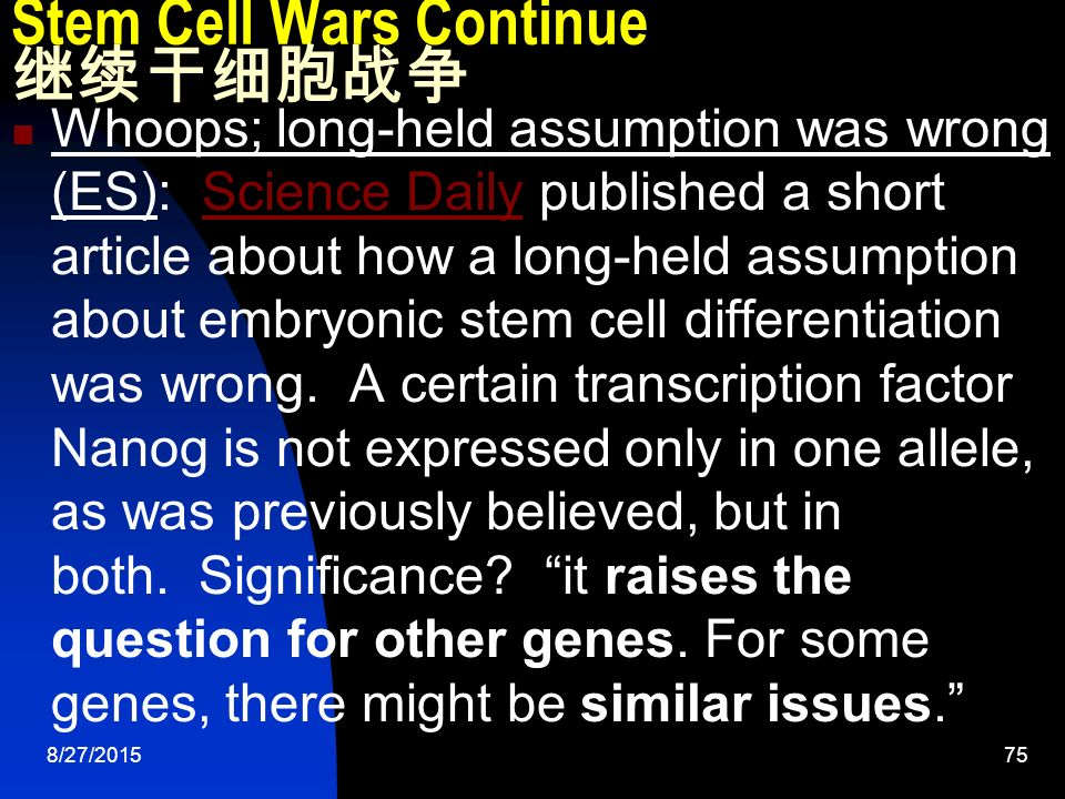 8/27/ Stem Cell Wars Continue 继续干细胞战争 Whoops; long-held assumption was wrong (ES): Science Daily published a short article about how a long-held assumption about embryonic stem cell differentiation was wrong.