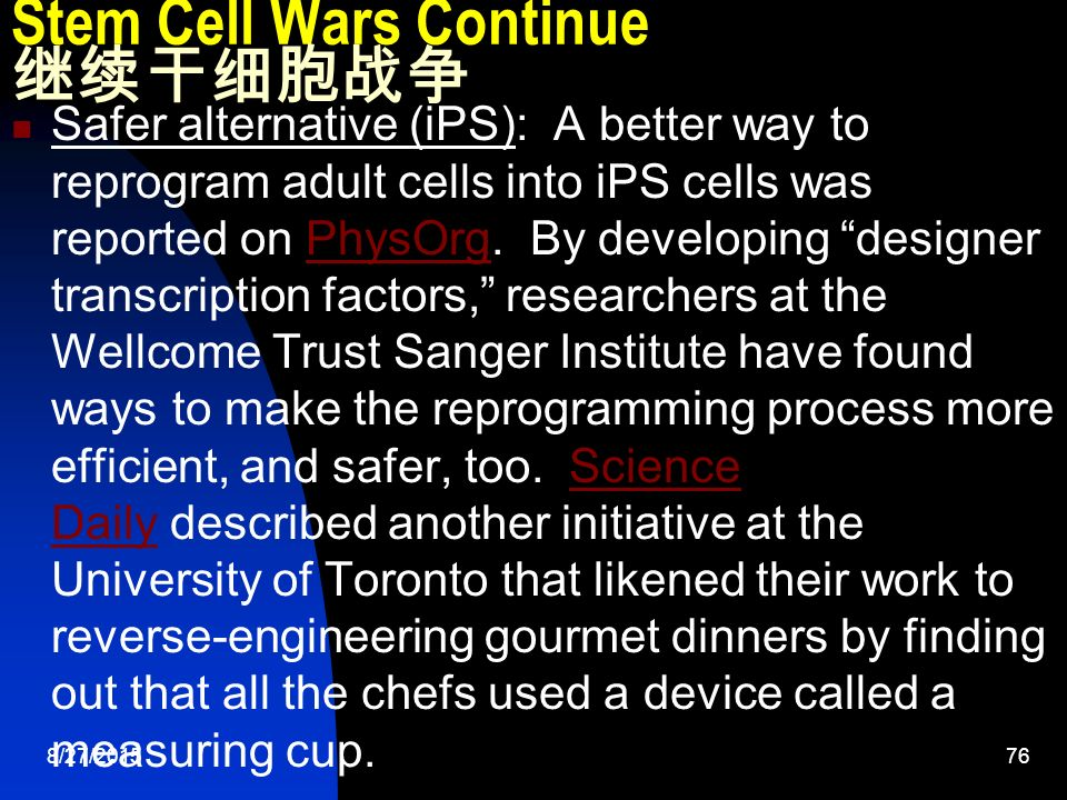 8/27/ Stem Cell Wars Continue 继续干细胞战争 Safer alternative (iPS): A better way to reprogram adult cells into iPS cells was reported on PhysOrg.