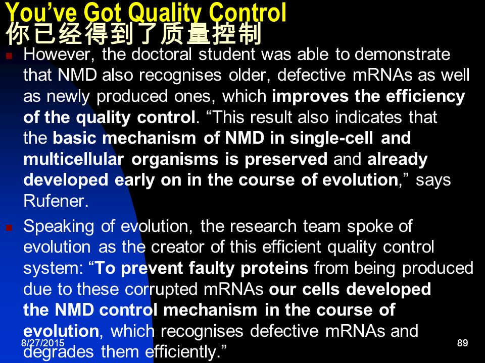 8/27/ You've Got Quality Control 你已经得到了质量控制 However, the doctoral student was able to demonstrate that NMD also recognises older, defective mRNAs as well as newly produced ones, which improves the efficiency of the quality control.