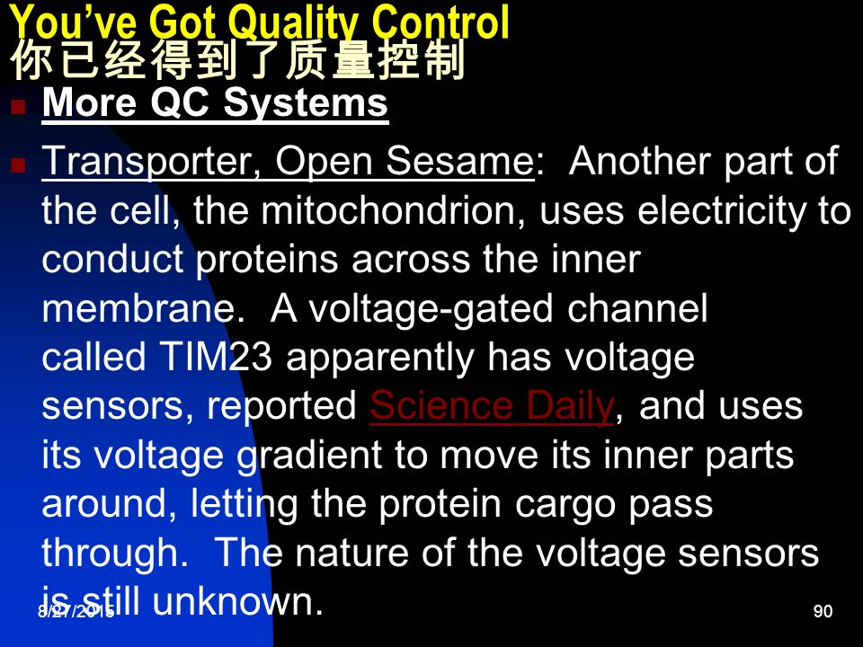 8/27/ You've Got Quality Control 你已经得到了质量控制 More QC Systems Transporter, Open Sesame: Another part of the cell, the mitochondrion, uses electricity to conduct proteins across the inner membrane.
