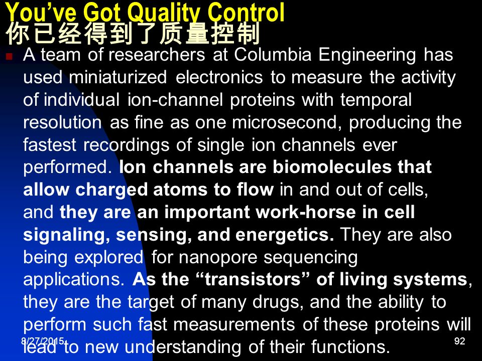 8/27/ You've Got Quality Control 你已经得到了质量控制 A team of researchers at Columbia Engineering has used miniaturized electronics to measure the activity of individual ion-channel proteins with temporal resolution as fine as one microsecond, producing the fastest recordings of single ion channels ever performed.