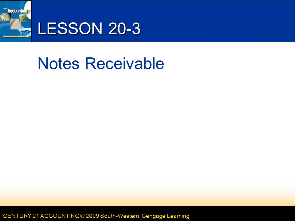 CENTURY 21 ACCOUNTING © 2009 South-Western, Cengage Learning LESSON 20-3 Notes Receivable