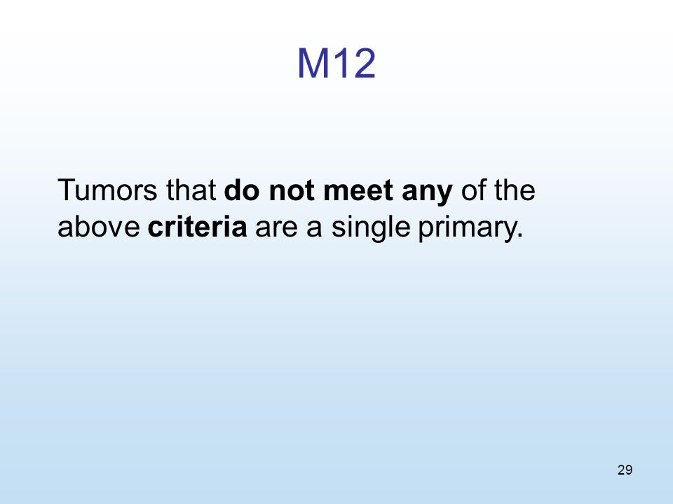 29 M12 Tumors that do not meet any of the above criteria are a single primary.