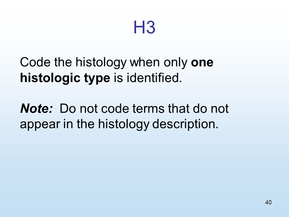 40 H3 Code the histology when only one histologic type is identified.