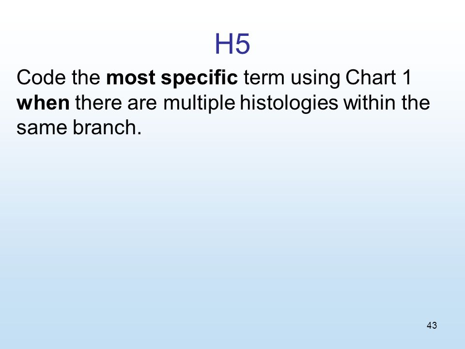 43 H5 Code the most specific term using Chart 1 when there are multiple histologies within the same branch.