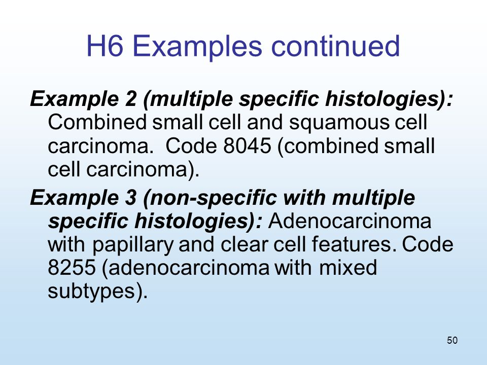 50 H6 Examples continued Example 2 (multiple specific histologies): Combined small cell and squamous cell carcinoma.