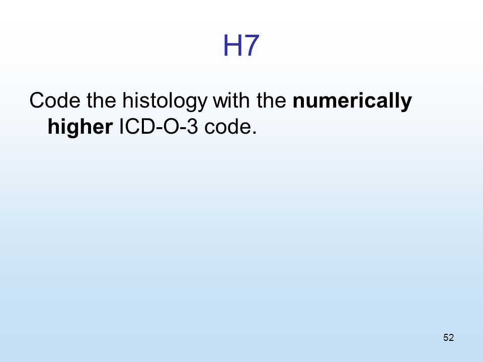 52 H7 Code the histology with the numerically higher ICD-O-3 code.