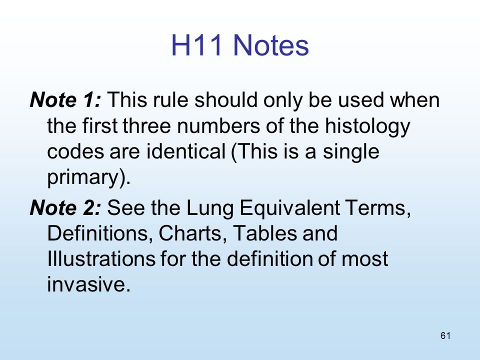 61 H11 Notes Note 1: This rule should only be used when the first three numbers of the histology codes are identical (This is a single primary).