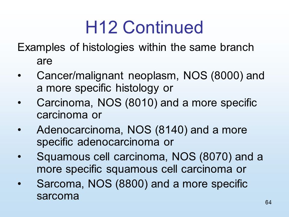 64 H12 Continued Examples of histologies within the same branch are Cancer/malignant neoplasm, NOS (8000) and a more specific histology or Carcinoma, NOS (8010) and a more specific carcinoma or Adenocarcinoma, NOS (8140) and a more specific adenocarcinoma or Squamous cell carcinoma, NOS (8070) and a more specific squamous cell carcinoma or Sarcoma, NOS (8800) and a more specific sarcoma